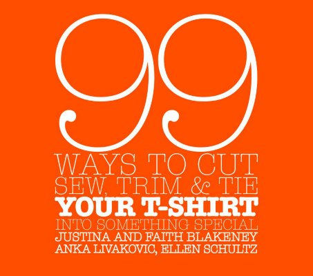 99 Ways to Cut, Sew, Trim, And Tie Your T-shirt into Something Special By Blakeney, Justina/ Blakeney, Faith/ Livakovic, Anka/ Schultz, Ellen